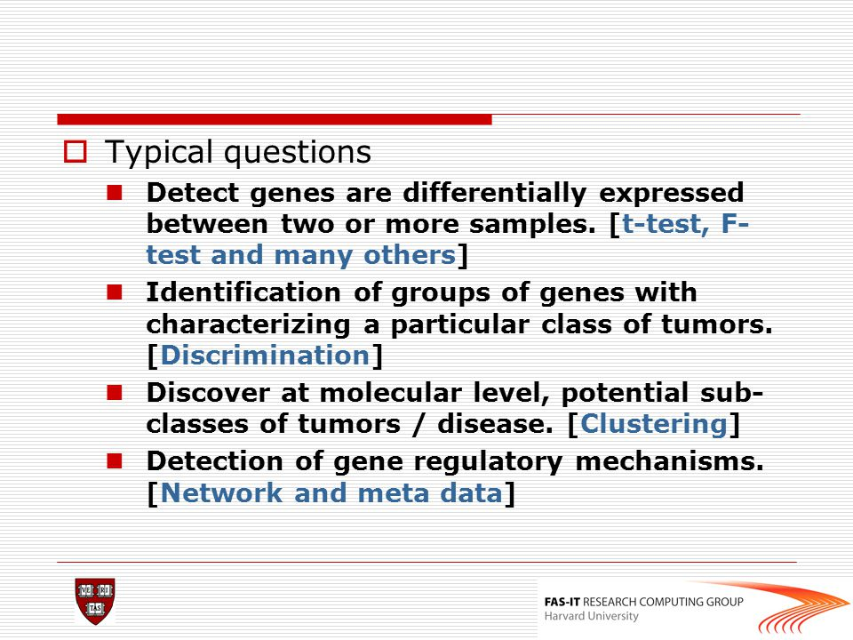 Typical questions Detect genes are differentially expressed between two or more samples. [t-test, F-test and many others]